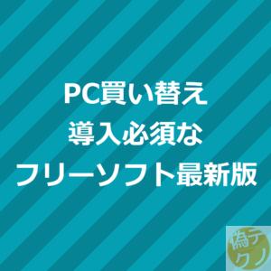 PC買い替え 導入必須なフリーソフト最新版
